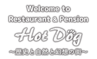Welcome to Restaurant & Pension HotDog~歴史と自然と幻想の街~
